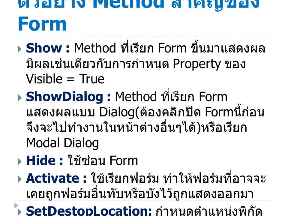 ตัวอย่าง Method สำคัญของ Form  Show : Method ที่เรียก Form ขึ้นมาแสดงผล มีผลเช่นเดียวกับการกำหนด Property ของ Visible = True  ShowDialog : Method ที