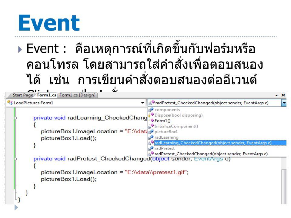 Event  Event : คือเหตุการณ์ที่เกิดขึ้นกับฟอร์มหรือ คอนโทรล โดยสามารถใส่คำสั่งเพื่อตอบสนอง ได้ เช่น การเขียนคำสั่งตอบสนองต่ออีเวนต์ Click ของปุ่มคำสั่