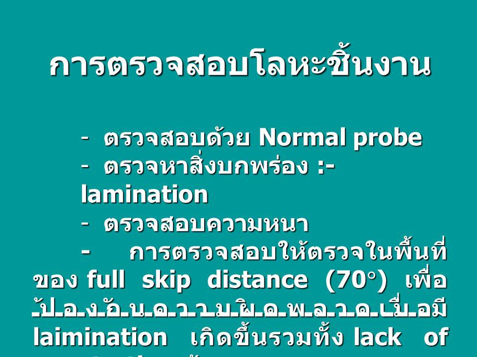 การตรวจสอบโลหะชิ้นงาน - ตรวจสอบด้วย Normal probe - ตรวจหาสิ่งบกพร่อง :- lamination - ตรวจสอบความหนา - การตรวจสอบให้ตรวจในพื้นที่ ของ full skip distance (70  ) เพื่อ ป้องกันความผิดพลาดเมื่อมี laimination เกิดขึ้นรวมทั้ง lack of penetration ด้วย