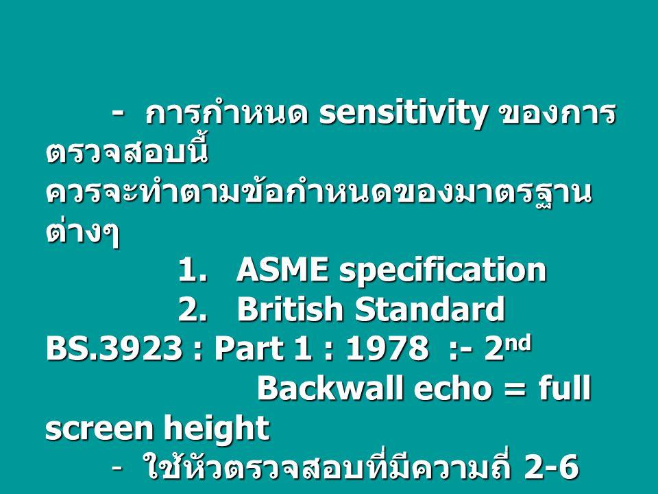 - การกำหนด sensitivity ของการ ตรวจสอบนี้ ควรจะทำตามข้อกำหนดของมาตรฐาน ต่างๆ 1. ASME specification 2. British Standard BS.3923 : Part 1 : 1978 :- 2 nd