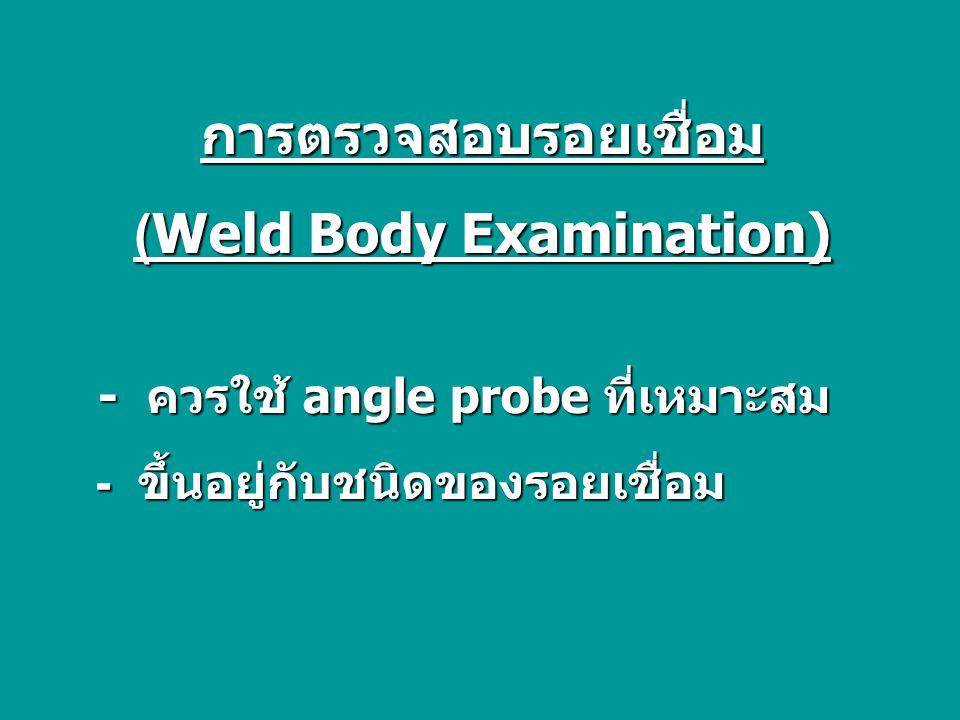 การตรวจสอบรอยเชื่อม (Weld Body Examination) - ควรใช้ angle probe ที่เหมาะสม - ควรใช้ angle probe ที่เหมาะสม - ขึ้นอยู่กับชนิดของรอยเชื่อม - ขึ้นอยู่กับชนิดของรอยเชื่อม