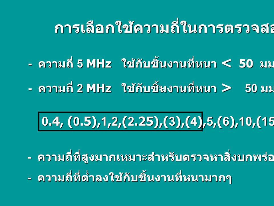 การเลือกใช้ความถี่ในการตรวจสอบ - ความถี่ 5 MHz ใช้กับชิ้นงานที่หนา < 50 มม. - ความถี่ 2 MHz ใช้กับชิ้นงานที่หนา > 50 มม. 0.4, (0.5),1,2,(2.25),(3),(4)