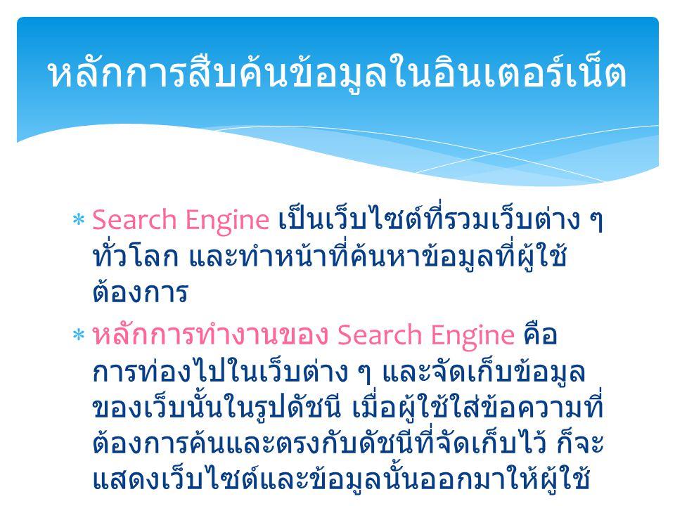  Search Engine เป็นเว็บไซต์ที่รวมเว็บต่าง ๆ ทั่วโลก และทำหน้าที่ค้นหาข้อมูลที่ผู้ใช้ ต้องการ  หลักการทำงานของ Search Engine คือ การท่องไปในเว็บต่าง ๆ และจัดเก็บข้อมูล ของเว็บนั้นในรูปดัชนี เมื่อผู้ใช้ใส่ข้อความที่ ต้องการค้นและตรงกับดัชนีที่จัดเก็บไว้ ก็จะ แสดงเว็บไซต์และข้อมูลนั้นออกมาให้ผู้ใช้ หลักการสืบค้นข้อมูลในอินเตอร์เน็ต