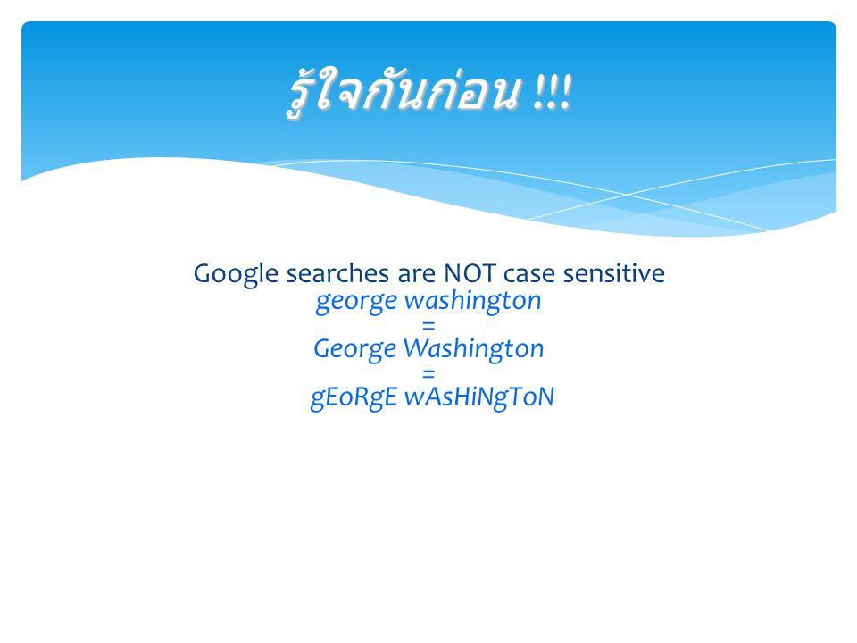 Google searches are NOT case sensitive george washington = George Washington = gEoRgE wAsHiNgToN รู้ใจกันก่อน !!!