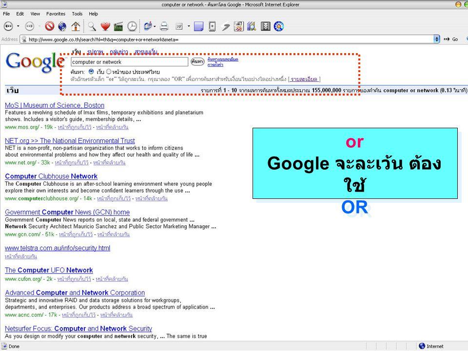 เมื่อต้องการค้นหาคำใดคำหนึ่งหรือทั้ง 2 คำ ให้ใช้ ( พูดง่ายๆ คือค้นหาแบบแยกคำ ) OR เช่น Computer หรือ Network OR
