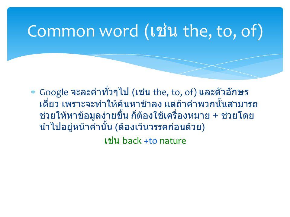  Google จะละคำทั่วๆไป ( เช่น the, to, of) และตัวอักษร เดี่ยว เพราะจะทำให้ค้นหาช้าลง แต่ถ้าคำพวกนั้นสามารถ ช่วยให้หาข้อมูลง่ายขึ้น ก็ต้องใช้เครื่องหมาย + ช่วยโดย นำไปอยู่หน้าคำนั้น ( ต้องเว้นวรรคก่อนด้วย ) เช่น back +to nature Common word ( เช่น the, to, of)