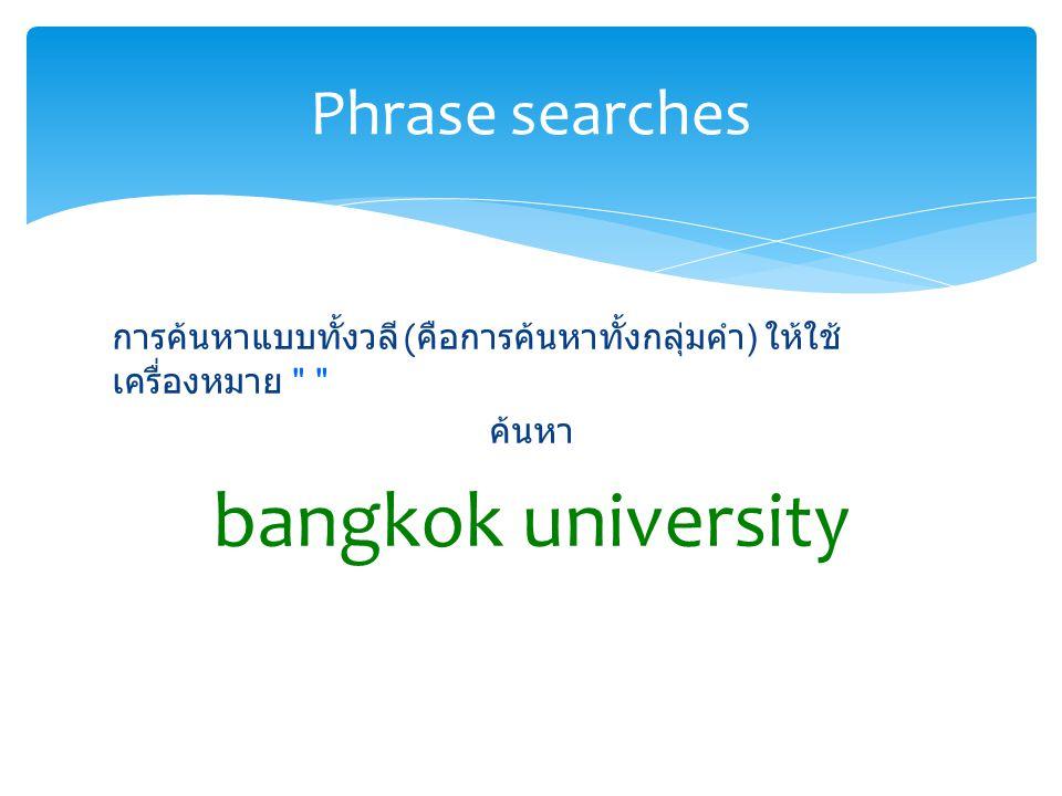 การค้นหาแบบทั้งวลี ( คือการค้นหาทั้งกลุ่มคำ ) ให้ใช้ เครื่องหมาย ค้นหา bangkok university Phrase searches