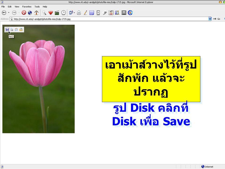 เอาเม้าส์วางไว้ที่รูป สักพัก แล้วจะ ปรากฏ รูป Disk คลิกที่ Disk เพื่อ Save เอาเม้าส์วางไว้ที่รูป สักพัก แล้วจะ ปรากฏ รูป Disk คลิกที่ Disk เพื่อ Save