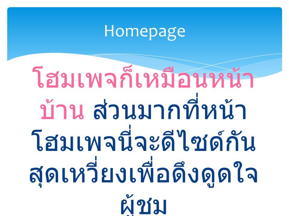 โฮมเพจก็เหมือนหน้า บ้าน ส่วนมากที่หน้า โฮมเพจนี่จะดีไซด์กัน สุดเหวี่ยงเพื่อดึงดูดใจ ผู้ชม Homepage