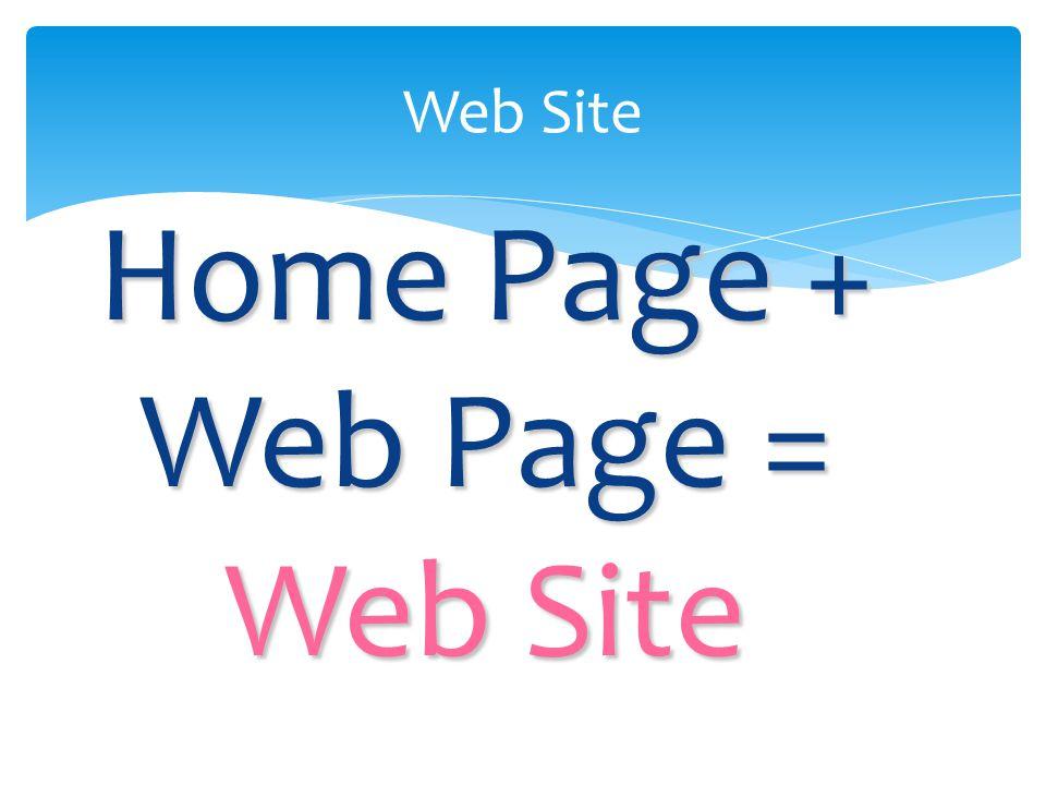 Home Page + Web Page = Web Site Web Site