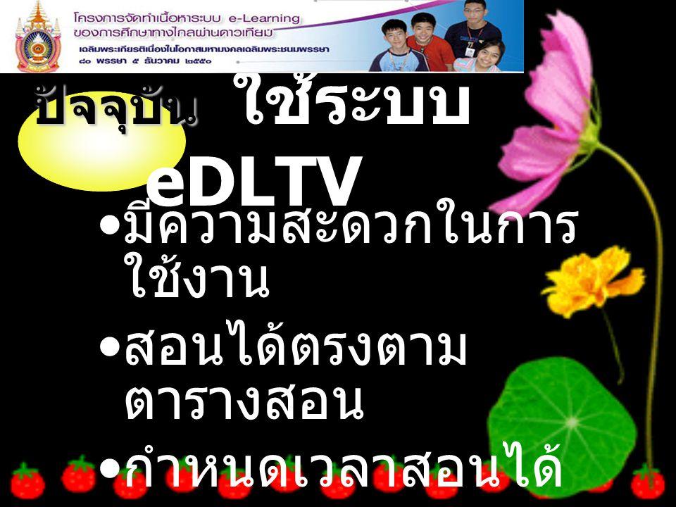ปัจจุบัน ปัจจุบัน ใช้ระบบ eDLTV มีความสะดวกในการ ใช้งาน สอนได้ตรงตาม ตารางสอน กำหนดเวลาสอนได้ เอง ตาม ความต้องการ