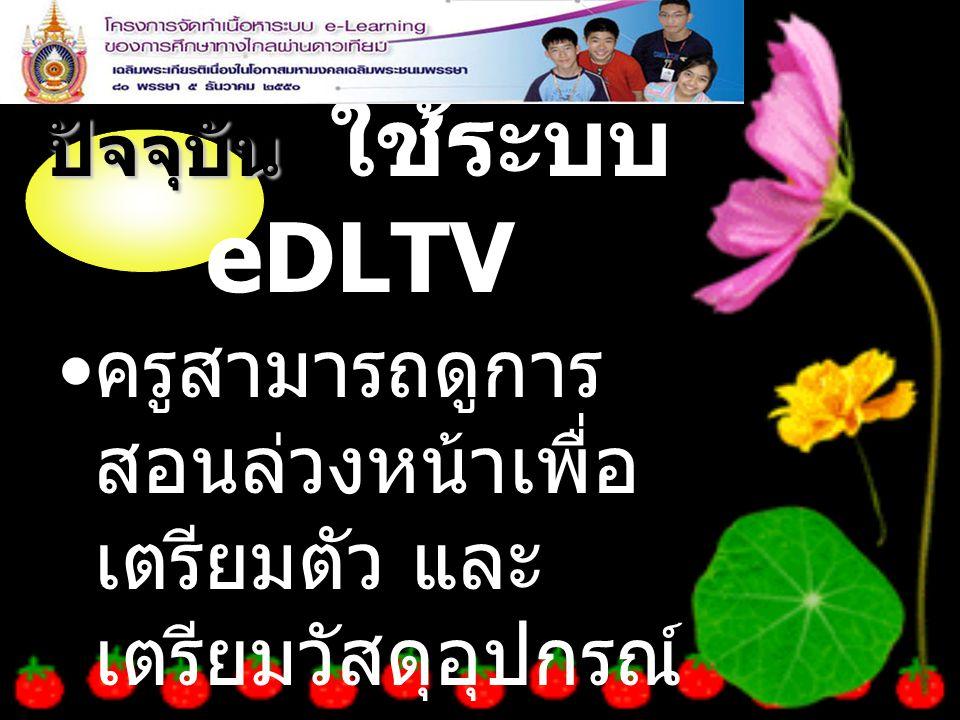 ปัจจุบัน ปัจจุบัน ใช้ระบบ eDLTV ครูสามารถดูการ สอนล่วงหน้าเพื่อ เตรียมตัว และ เตรียมวัสดุอุปกรณ์ ล่วงหน้า