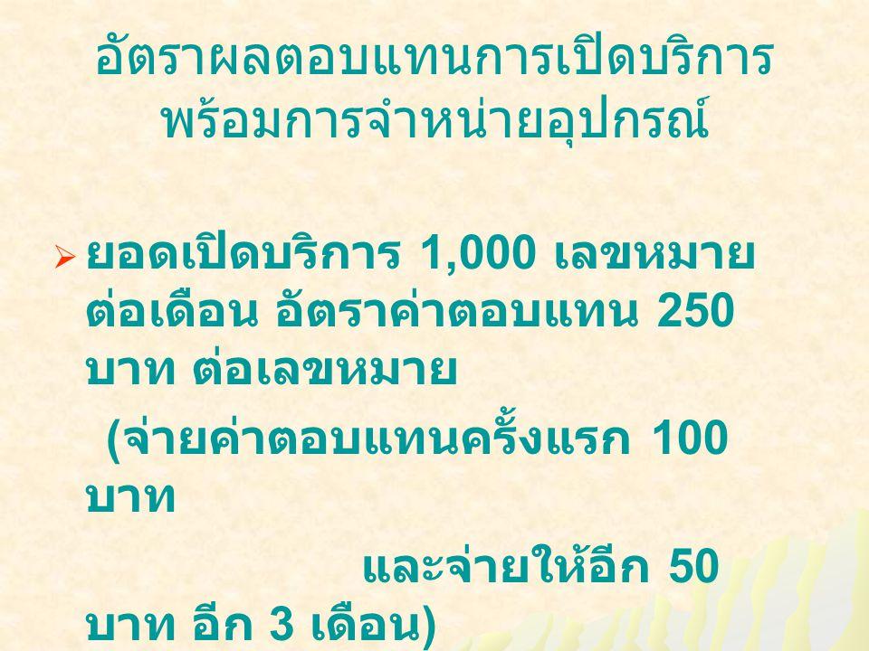 อัตราผลตอบแทนการเปิดบริการ พร้อมการจำหน่ายอุปกรณ์  ยอดเปิดบริการ 1,000 เลขหมาย ต่อเดือน อัตราค่าตอบแทน 250 บาท ต่อเลขหมาย ( จ่ายค่าตอบแทนครั้งแรก 100 บาท และจ่ายให้อีก 50 บาท อีก 3 เดือน )