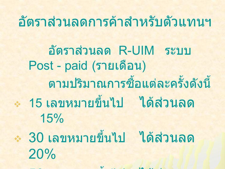 อัตราส่วนลดการค้าสำหรับตัวแทนฯ อัตราส่วนลด R-UIM ระบบ Post - paid ( รายเดือน ) ตามปริมาณการซื้อแต่ละครั้งดังนี้  15 เลขหมายขึ้นไป ได้ส่วนลด 15%  30 เลขหมายขึ้นไป ได้ส่วนลด 20%  50 เลขหมายขึ้นไป ได้ส่วนลด 25%