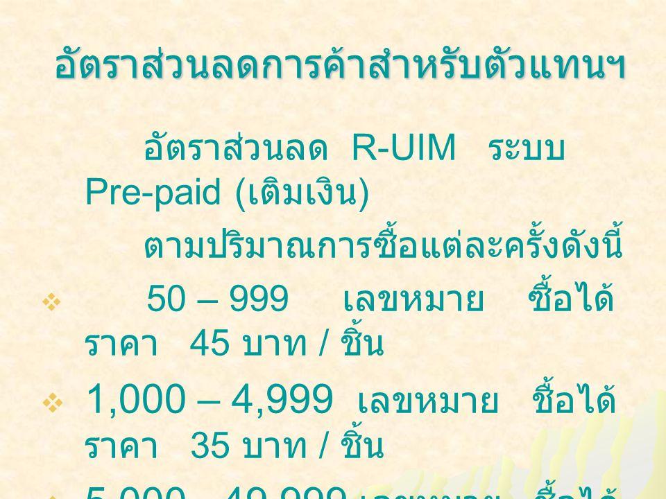 อัตราส่วนลดการค้าสำหรับตัวแทนฯ อัตราส่วนลดการค้าสำหรับตัวแทนฯ อัตราส่วนลด R-UIM ระบบ Pre-paid ( เติมเงิน ) ตามปริมาณการซื้อแต่ละครั้งดังนี้  50 – 999 เลขหมาย ซื้อได้ ราคา 45 บาท / ชิ้น  1,000 – 4,999 เลขหมาย ชื้อได้ ราคา 35 บาท / ชิ้น  5,000 - 49,999 เลขหมาย ชื้อได้ ราคา 25 บาท / ชิ้น  50,000 เลขหมายขึ้นไป ชื้อได้ ราคา 15 บาท / ชิ้น