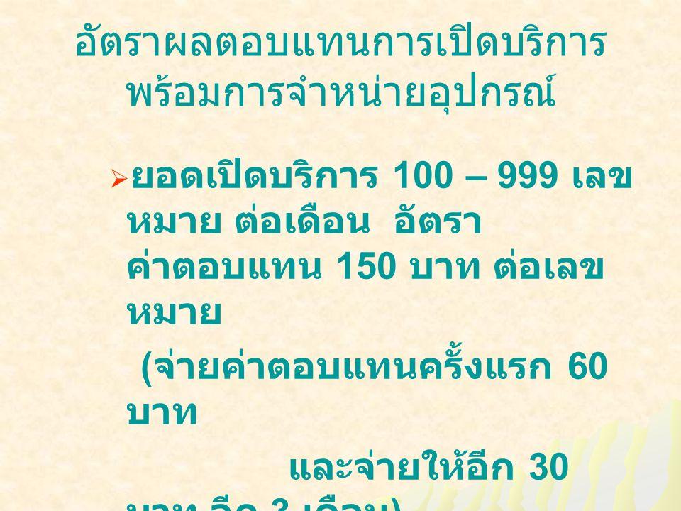 อัตราผลตอบแทนการเปิดบริการ พร้อมการจำหน่ายอุปกรณ์  ยอดเปิดบริการ 100 – 999 เลข หมาย ต่อเดือน อัตรา ค่าตอบแทน 150 บาท ต่อเลข หมาย ( จ่ายค่าตอบแทนครั้งแรก 60 บาท และจ่ายให้อีก 30 บาท อีก 3 เดือน )