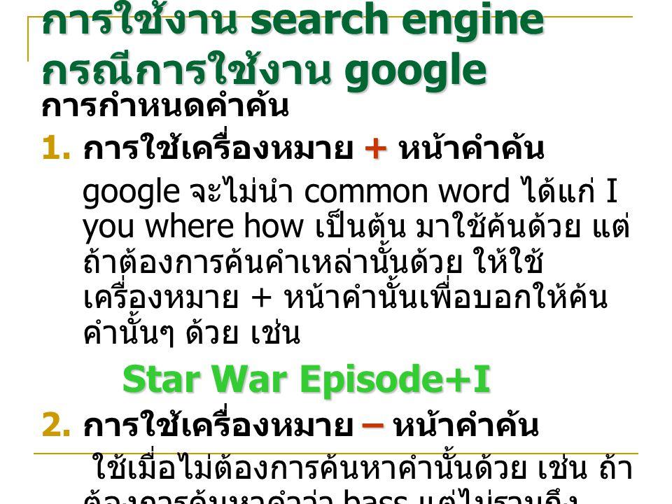 การกำหนดคำค้น +  การใช้เครื่องหมาย + หน้าคำค้น google จะไม่นำ common word ได้แก่ I you where how เป็นต้น มาใช้ค้นด้วย แต่ ถ้าต้องการค้นคำเหล่านั้นด้วย ให้ใช้ เครื่องหมาย + หน้าคำนั้นเพื่อบอกให้ค้น คำนั้นๆ ด้วย เช่น Star War Episode+I –  การใช้เครื่องหมาย – หน้าคำค้น bass - music ใช้เมื่อไม่ต้องการค้นหาคำนั้นด้วย เช่น ถ้า ต้องการค้นหาคำว่า bass แต่ไม่รวมถึง bass ใน music ให้ใช้คำค้น คือ bass - music การใช้งาน search engine กรณีการใช้งาน google