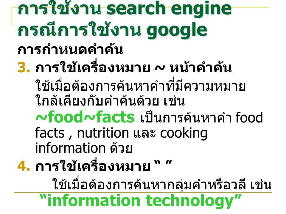 การกำหนดคำค้น  การใช้เครื่องหมาย ~ หน้าคำค้น ใช้เมื่อต้องการค้นหาคำที่มีความหมาย ใกล้เคียงกับคำค้นด้วย เช่น ~food~facts เป็นการค้นหาคำ food facts, nutrition และ cooking information ด้วย  การใช้เครื่องหมาย ใช้เมื่อต้องการค้นหากลุ่มคำหรือวลี เช่น information technology การใช้งาน search engine กรณีการใช้งาน google
