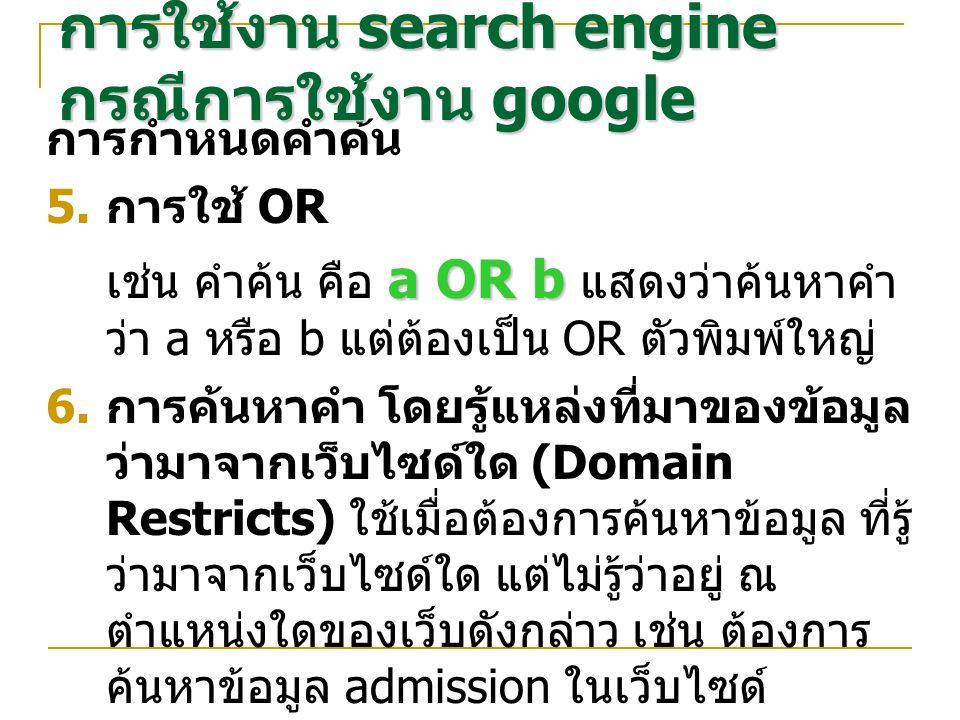 การกำหนดคำค้น  การใช้ OR a ORb เช่น คำค้น คือ a OR b แสดงว่าค้นหาคำ ว่า a หรือ b แต่ต้องเป็น OR ตัวพิมพ์ใหญ่ admission site:www.stanford.edu  การค้นหาคำ โดยรู้แหล่งที่มาของข้อมูล ว่ามาจากเว็บไซด์ใด (Domain Restricts) ใช้เมื่อต้องการค้นหาข้อมูล ที่รู้ ว่ามาจากเว็บไซด์ใด แต่ไม่รู้ว่าอยู่ ณ ตำแหน่งใดของเว็บดังกล่าว เช่น ต้องการ ค้นหาข้อมูล admission ในเว็บไซด์ www.stanford.edu ให้ใช้คำค้น คือ admission site:www.stanford.edu การใช้งาน search engine กรณีการใช้งาน google