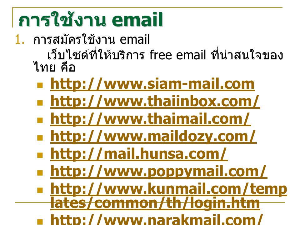  การสมัครใช้งาน email เว็บไซด์ที่ให้บริการ free email ที่น่าสนใจของ ไทย คือ http://www.siam-mail.com http://www.thaiinbox.com/ http://www.thaimail.com/ http://www.maildozy.com/ http://mail.hunsa.com/ http://www.poppymail.com/ http://www.kunmail.com/temp lates/common/th/login.htm http://www.kunmail.com/temp lates/common/th/login.htm http://www.narakmail.com/ การใช้งาน email