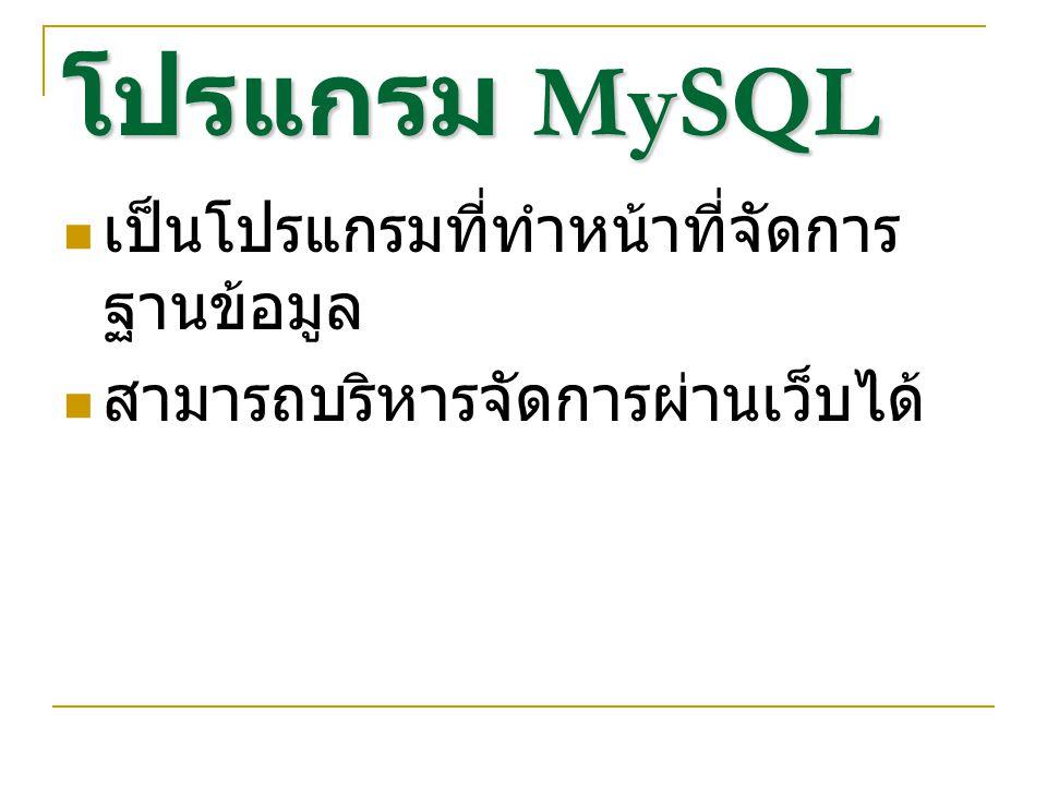 โปรแกรม MySQL เป็นโปรแกรมที่ทำหน้าที่จัดการ ฐานข้อมูล สามารถบริหารจัดการผ่านเว็บได้