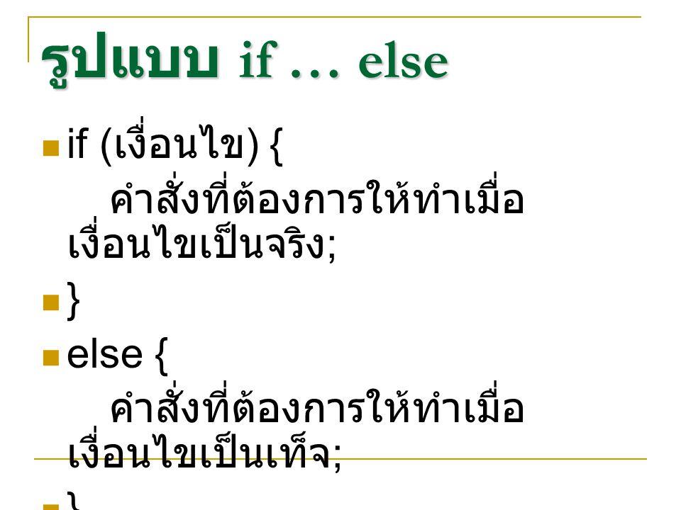 รูปแบบ if … else if … else if ( เงื่อนไข 1) { คำสั่งที่ต้องการให้ทำเมื่อเงื่อนไข 1 เป็นจริง ; } else if ( เงื่อนไข 2){ คำสั่งที่ต้องการให้ทำเมื่อเงื่อนไข 2 เป็นจริง ; } else if ( เงื่อนไข 3){ คำสั่งที่ต้องการให้ทำเมื่อเงื่อนไข 3 เป็นจริง ; } … else { คำสั่งที่ต้องการให้ทำเมื่อไม่มีเงื่อนไขใดเป็นจริง ; }