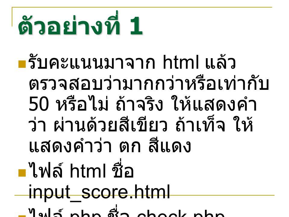 ตัวอย่างที่ 1 รับคะแนนมาจาก html แล้ว ตรวจสอบว่ามากกว่าหรือเท่ากับ 50 หรือไม่ ถ้าจริง ให้แสดงคำ ว่า ผ่านด้วยสีเขียว ถ้าเท็จ ให้ แสดงคำว่า ตก สีแดง ไฟล์ html ชื่อ input_score.html ไฟล์ php ชื่อ check.php