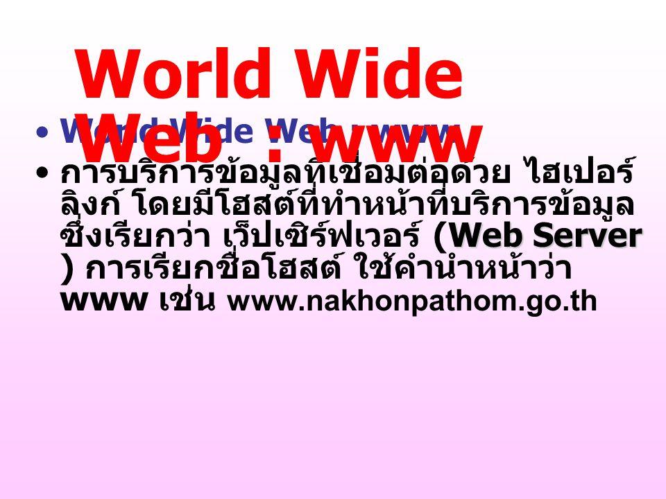 World Wide Web : www Web Server การบริการข้อมูลที่เชื่อมต่อด้วย ไฮเปอร์ ลิงก์ โดยมีโฮสต์ที่ทำหน้าที่บริการข้อมูล ซึ่งเรียกว่า เว็ปเซิร์ฟเวอร์ (Web Ser