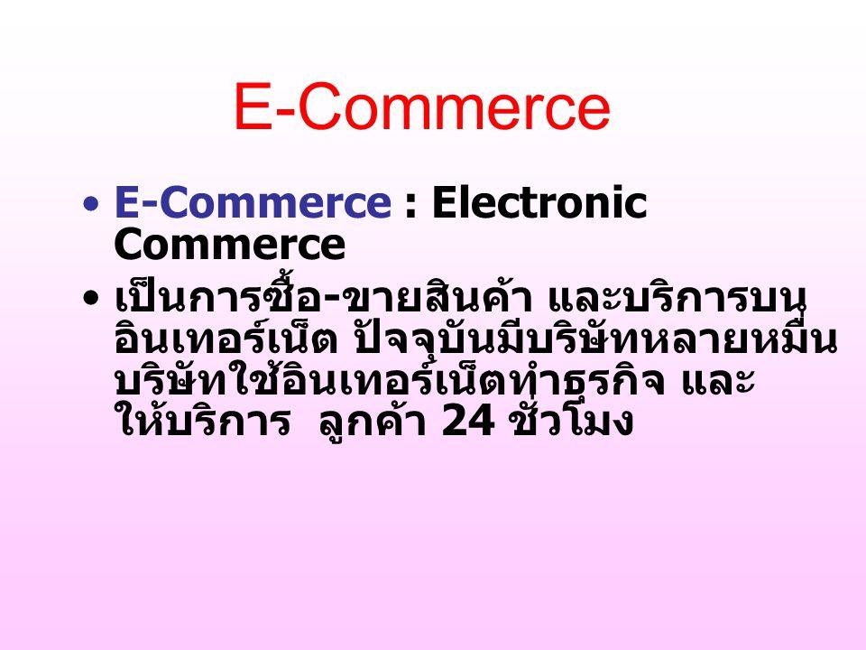 E-Commerce : Electronic Commerce เป็นการซื้อ - ขายสินค้า และบริการบน อินเทอร์เน็ต ปัจจุบันมีบริษัทหลายหมื่น บริษัทใช้อินเทอร์เน็ตทำธุรกิจ และ ให้บริกา