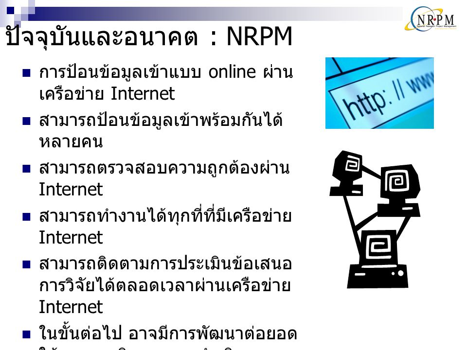 ข้อมูลทั่วไปของระบบ NRPM เครื่อง Server  Web server : IIS 6  Database server : Microsoft SQL Server 2005 Web Application : ASP.NET 2.0 Internet Connection Speed : 155 Mbps การเชื่อมต่อผ่าน uninet จะทำให้ระบบสามารถรองรับการใช้งานจาก ผู้ใช้จำนวนมาก พร้อมๆ กันได้