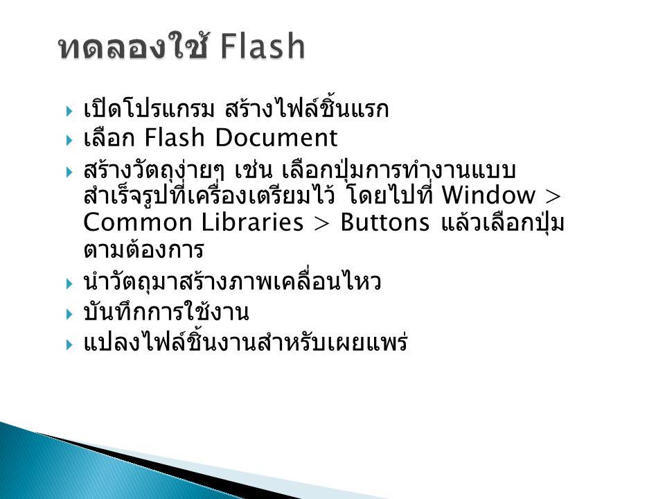 เปิดโปรแกรม สร้างไฟล์ชิ้นแรก  เลือก Flash Document  สร้างวัตถุง่ายๆ เช่น เลือกปุ่มการทำงานแบบ สำเร็จรูปที่เครื่องเตรียมไว้ โดยไปที่ Window > Common Libraries > Buttons แล้วเลือกปุ่ม ตามต้องการ  นำวัตถุมาสร้างภาพเคลื่อนไหว  บันทึกการใช้งาน  แปลงไฟล์ชิ้นงานสำหรับเผยแพร่