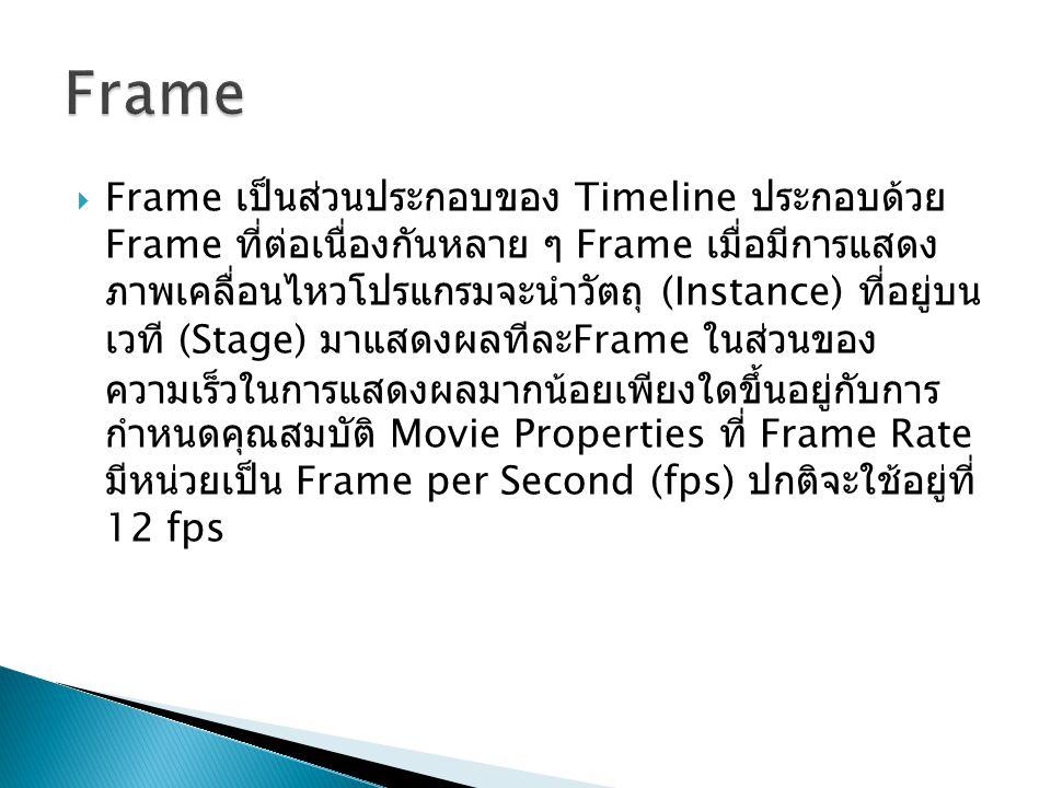  Frame เป็นส่วนประกอบของ Timeline ประกอบด้วย Frame ที่ต่อเนื่องกันหลาย ๆ Frame เมื่อมีการแสดง ภาพเคลื่อนไหวโปรแกรมจะนำวัตถุ (Instance) ที่อยู่บน เวที (Stage) มาแสดงผลทีละ Frame ในส่วนของ ความเร็วในการแสดงผลมากน้อยเพียงใดขึ้นอยู่กับการ กำหนดคุณสมบัติ Movie Properties ที่ Frame Rate มีหน่วยเป็น Frame per Second (fps) ปกติจะใช้อยู่ที่ 12 fps