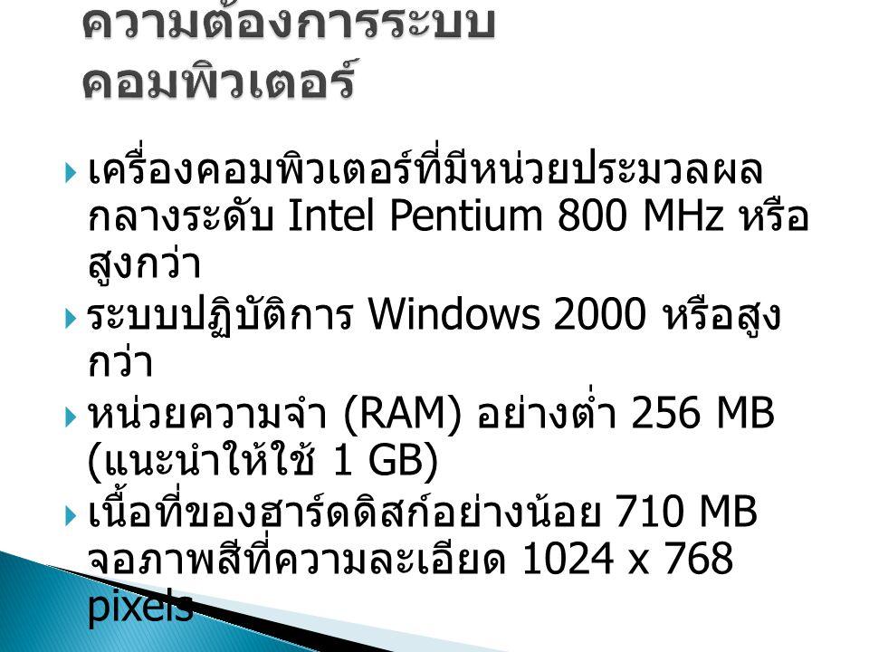  เครื่องคอมพิวเตอร์ที่มีหน่วยประมวลผล กลางระดับ Intel Pentium 800 MHz หรือ สูงกว่า  ระบบปฏิบัติการ Windows 2000 หรือสูง กว่า  หน่วยความจำ (RAM) อย่างต่ำ 256 MB ( แนะนำให้ใช้ 1 GB)  เนื้อที่ของฮาร์ดดิสก์อย่างน้อย 710 MB จอภาพสีที่ความละเอียด 1024 x 768 pixels