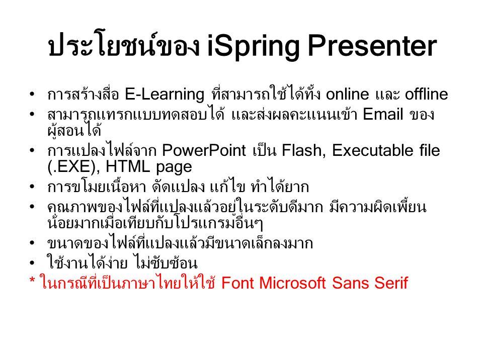 ประโยชน์ของ iSpring Presenter การสร้างสื่อ E-Learning ที่สามารถใช้ได้ทั้ง online และ offline สามารถแทรกแบบทดสอบได้ และส่งผลคะแนนเข้า Email ของ ผู้สอนได้ การแปลงไฟล์จาก PowerPoint เป็น Flash, Executable file (.EXE), HTML page การขโมยเนื้อหา ดัดแปลง แก้ไข ทำได้ยาก คุณภาพของไฟล์ที่แปลงแล้วอยู่ในระดับดีมาก มีความผิดเพี้ยน น้อยมากเมื่อเทียบกับโปรแกรมอื่นๆ ขนาดของไฟล์ที่แปลงแล้วมีขนาดเล็กลงมาก ใช้งานได้ง่าย ไม่ซับซ้อน * ในกรณีที่เป็นภาษาไทยให้ใช้ Font Microsoft Sans Serif
