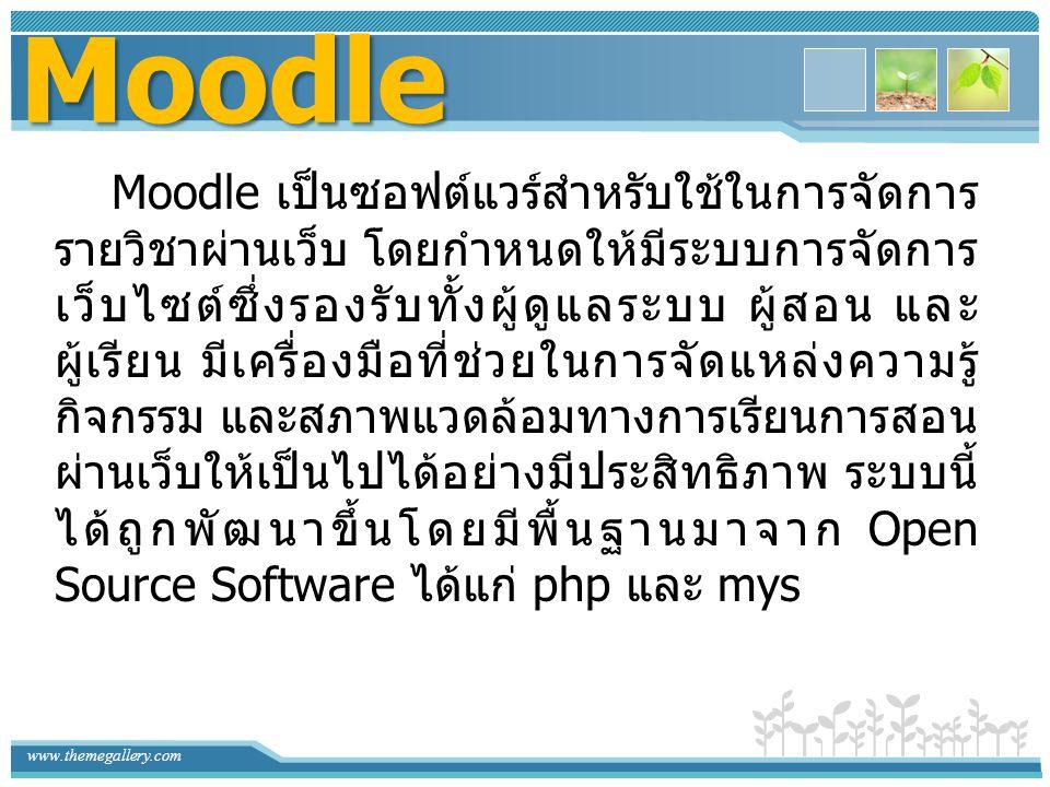 www.themegallery.com Moodle Moodle เป็นซอฟต์แวร์สำหรับใช้ในการจัดการ รายวิชาผ่านเว็บ โดยกำหนดให้มีระบบการจัดการ เว็บไซต์ซึ่งรองรับทั้งผู้ดูแลระบบ ผู้ส