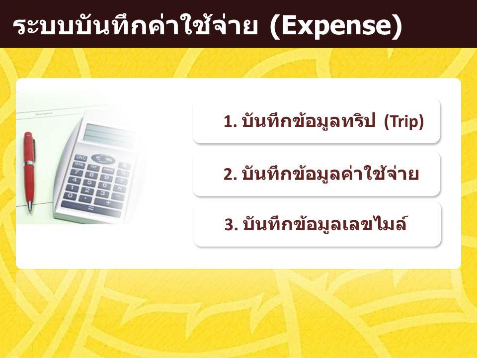 ระบบบันทึกค่าใช้จ่าย (Expense) 2. บันทึกข้อมูลค่าใช้จ่าย 1. บันทึกข้อมูลทริป (Trip) 3. บันทึกข้อมูลเลขไมล์