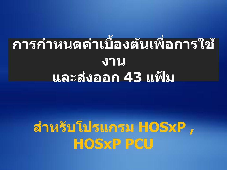 การกำหนดค่าเบื้องต้นเพื่อการใช้ งาน และส่งออก 43 แฟ้ม สำหรับโปรแกรม HOSxP, HOSxP PCU
