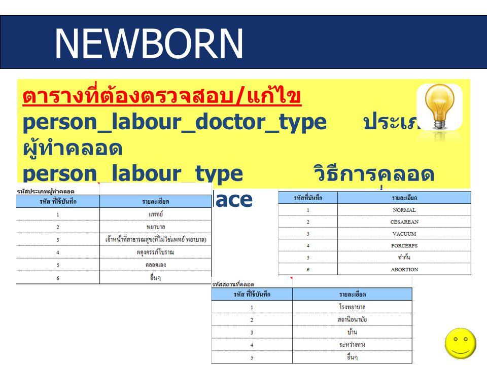 ตารางที่ต้องตรวจสอบ / แก้ไข person_labour_doctor_type ประเภท ผู้ทำคลอด person_labour_type วิธีการคลอด person_labour_place สถานที่คลอด NEWBORN