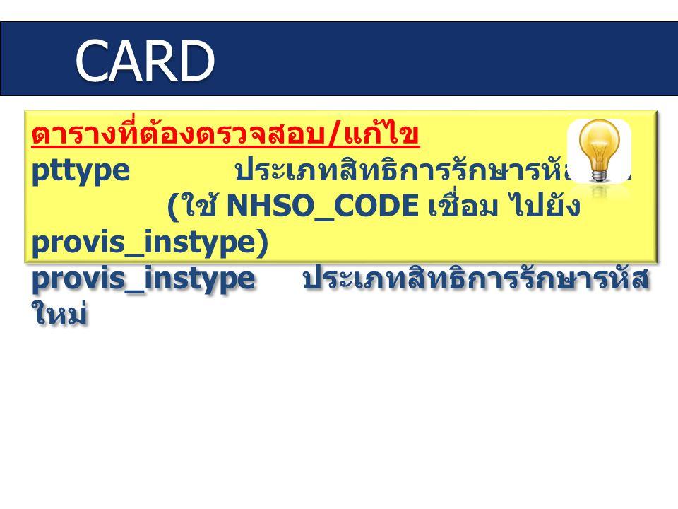 CARD ตารางที่ต้องตรวจสอบ / แก้ไข pttype ประเภทสิทธิการรักษารหัสเดิม ( ใช้ NHSO_CODE เชื่อม ไปยัง provis_instype) provis_instype ประเภทสิทธิการรักษารหั