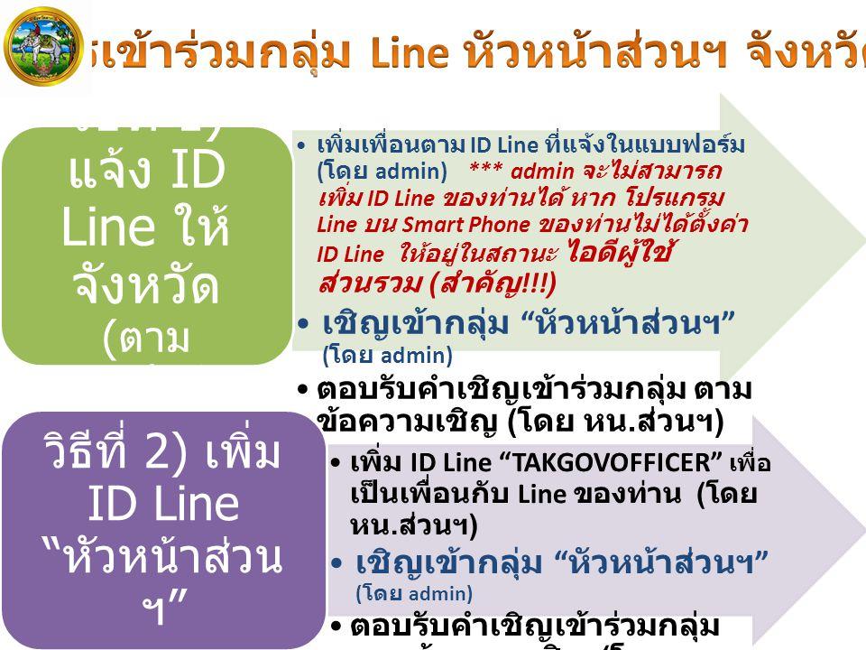 เพิ่มเพื่อนตาม ID Line ที่แจ้งในแบบฟอร์ม ( โดย admin) *** admin จะไม่สามารถ เพิ่ม ID Line ของท่านได้ หาก โปรแกรม Line บน Smart Phone ของท่านไม่ได้ตั้งค่า ID Line ให้อยู่ในสถานะ ไอดีผู้ใช้ ส่วนรวม ( สำคัญ !!!) เชิญเข้ากลุ่ม หัวหน้าส่วนฯ ( โดย admin) ตอบรับคำเชิญเข้าร่วมกลุ่ม ตาม ข้อความเชิญ ( โดย หน.