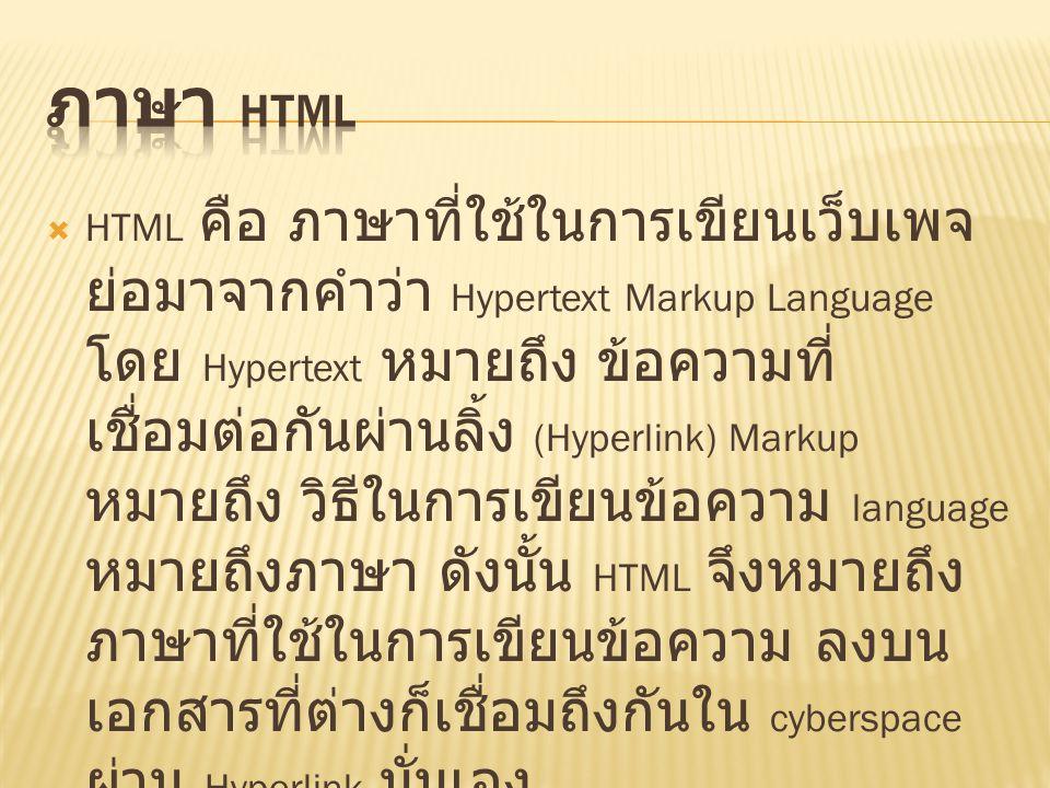  HTML คือ ภาษาที่ใช้ในการเขียนเว็บเพจ ย่อมาจากคำว่า Hypertext Markup Language โดย Hypertext หมายถึง ข้อความที่ เชื่อมต่อกันผ่านลิ้ง (Hyperlink) Markup หมายถึง วิธีในการเขียนข้อความ language หมายถึงภาษา ดังนั้น HTML จึงหมายถึง ภาษาที่ใช้ในการเขียนข้อความ ลงบน เอกสารที่ต่างก็เชื่อมถึงกันใน cyberspace ผ่าน Hyperlink นั่นเอง