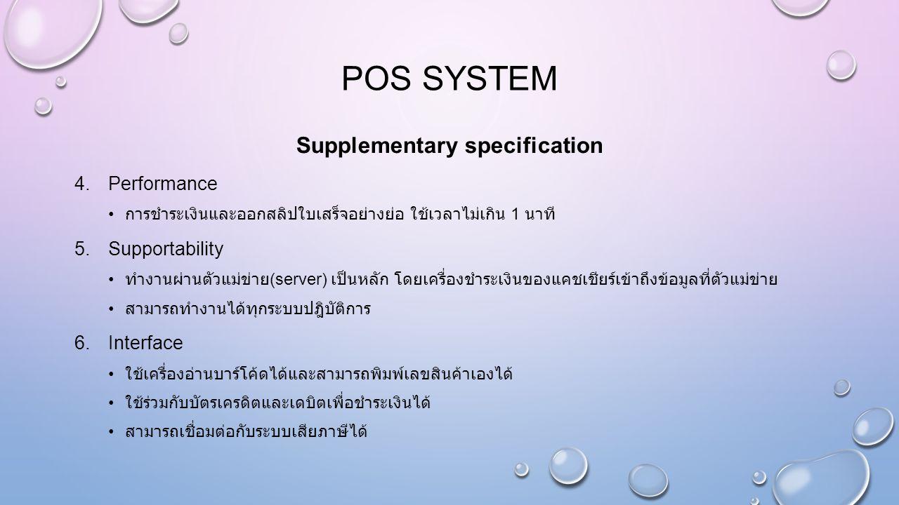 POS SYSTEM Supplementary specification 4.Performance การชำระเงินและออกสลิปใบเสร็จอย่างย่อ ใช้เวลาไม่เกิน 1 นาที 5.Supportability ทำงานผ่านตัวแม่ข่าย (