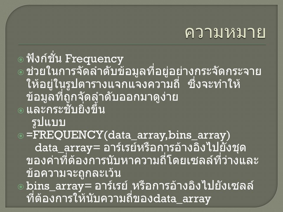  ฟังก์ชั่น Frequency  ช่วยในการจัดลำดับข้อมูลที่อยู่อย่างกระจัดกระจาย ให้อยู่ในรูปตารางแจกแจงความถี่ ซึ่งจะทำให้ ข้อมูลที่ถูกจัดลำดับออกมาดูง่าย  และกระชับยิ่งขึ้น รูปแบบ  =FREQUENCY(data_array,bins_array) data_array= อาร์เรย์หรือการอ้างอิงไปยังชุด ของค่าที่ต้องการนับหาความถี่โดยเซลล์ที่ว่างและ ข้อความจะถูกละเว้น  bins_array= อาร์เรย์ หรือการอ้างอิงไปยังเซลล์ ที่ต้องการให้นับความถี่ของ data_array