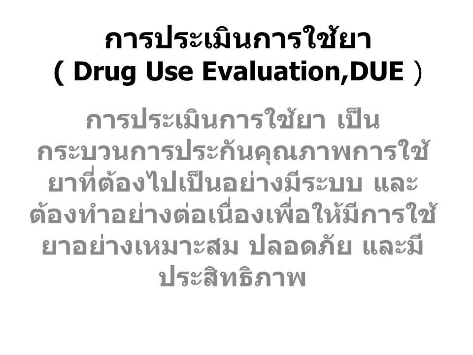 การประเมินการใช้ยา ( Drug Use Evaluation,DUE ) การประเมินการใช้ยา เป็น กระบวนการประกันคุณภาพการใช้ ยาที่ต้องไปเป็นอย่างมีระบบ และ ต้องทำอย่างต่อเนื่อง
