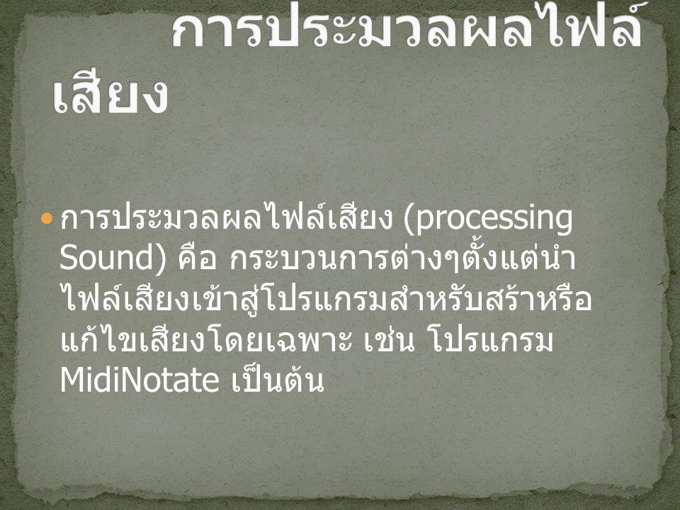 การประมวลผลไฟล์เสียง (processing Sound) คือ กระบวนการต่างๆตั้งแต่นำ ไฟล์เสียงเข้าสู่โปรแกรมสำหรับสร้าหรือ แก้ไขเสียงโดยเฉพาะ เช่น โปรแกรม MidiNotate เป็นต้น