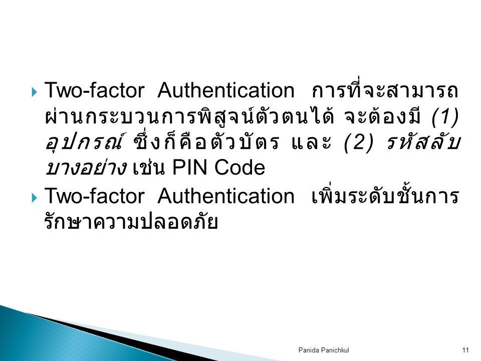 Panida Panichkul11  Two-factor Authentication การที่จะสามารถ ผ่านกระบวนการพิสูจน์ตัวตนได้ จะต้องมี (1) อุปกรณ์ ซึ่งก็คือตัวบัตร และ (2) รหัสลับ บางอย่าง เช่น PIN Code  Two-factor Authentication เพิ่มระดับชั้นการ รักษาความปลอดภัย