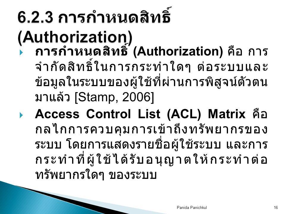 Panida Panichkul16  การกำหนดสิทธิ์ (Authorization) คือ การ จำกัดสิทธิ์ในการกระทำใดๆ ต่อระบบและ ข้อมูลในระบบของผู้ใช้ที่ผ่านการพิสูจน์ตัวตน มาแล้ว [Stamp, 2006]  Access Control List (ACL) Matrix คือ กลไกการควบคุมการเข้าถึงทรัพยากรของ ระบบ โดยการแสดงรายชื่อผู้ใช้ระบบ และการ กระทำที่ผู้ใช้ได้รับอนุญาตให้กระทำต่อ ทรัพยากรใดๆ ของระบบ