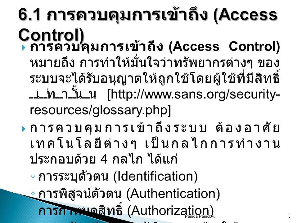  การควบคุมการเข้าถึง (Access Control) หมายถึง การทำให้มั่นใจว่าทรัพยากรต่างๆ ของ ระบบจะได้รับอนุญาตให้ถูกใช้โดยผู้ใช้ที่มีสิทธิ์ เท่านั้น [http://www.sans.org/security- resources/glossary.php]  การควบคุมการเข้าถึงระบบ ต้องอาศัย เทคโนโลยีต่างๆ เป็นกลไกการทำงาน ประกอบด้วย 4 กลไก ได้แก่ ◦ การระบุตัวตน (Identification) ◦ การพิสูจน์ตัวตน (Authentication) ◦ การกำหนดสิทธิ์ (Authorization) ◦ การจัดทำประวัติการเข้าใช้ระบบ (Accountability) Panida Panichkul3