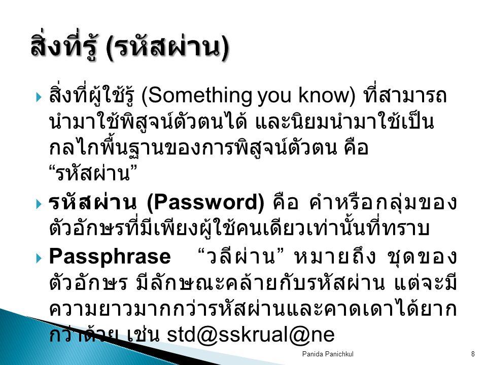 Panida Panichkul8  สิ่งที่ผู้ใช้รู้ (Something you know) ที่สามารถ นำมาใช้พิสูจน์ตัวตนได้ และนิยมนำมาใช้เป็น กลไกพื้นฐานของการพิสูจน์ตัวตน คือ รหัสผ่าน  รหัสผ่าน (Password) คือ คำหรือกลุ่มของ ตัวอักษรที่มีเพียงผู้ใช้คนเดียวเท่านั้นที่ทราบ  Passphrase วลีผ่าน หมายถึง ชุดของ ตัวอักษร มีลักษณะคล้ายกับรหัสผ่าน แต่จะมี ความยาวมากกว่ารหัสผ่านและคาดเดาได้ยาก กว่าด้วย เช่น std@sskrual@ne