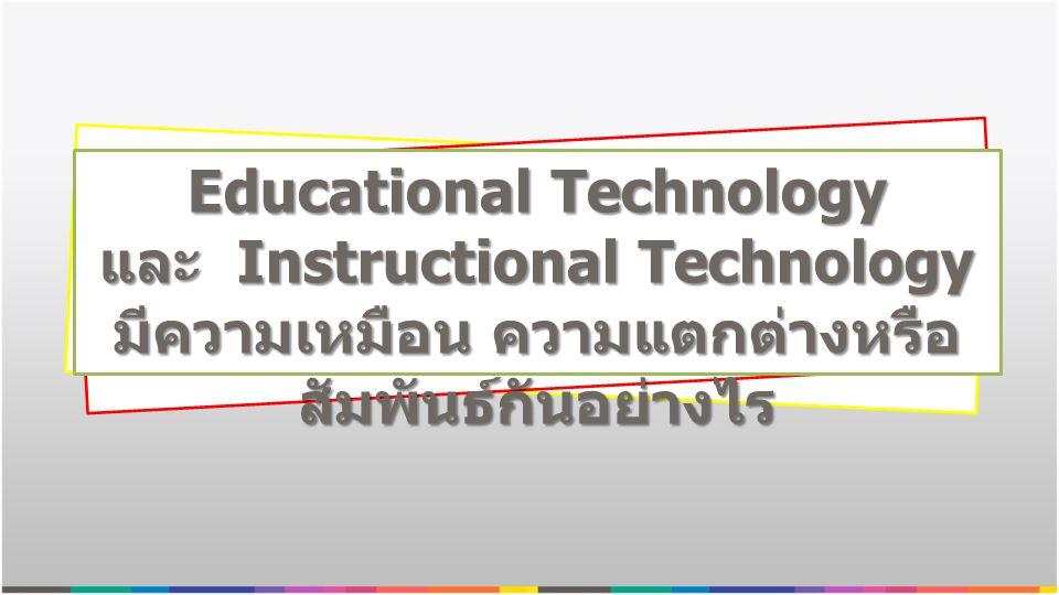 Educational Technology และ Instructional Technology มีความเหมือน ความแตกต่างหรือ สัมพันธ์กันอย่างไร